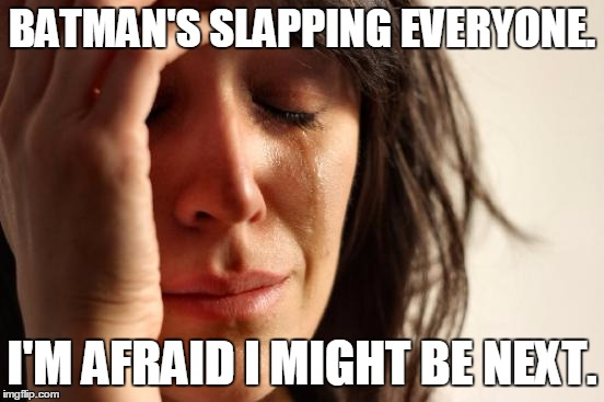 First World Problems Meme | BATMAN'S SLAPPING EVERYONE. I'M AFRAID I MIGHT BE NEXT. | image tagged in memes,first world problems | made w/ Imgflip meme maker