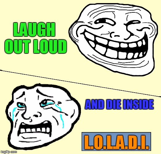 Crying Troll Face | LAUGH OUT LOUD AND DIE INSIDE L.O.L.A.D.I. | image tagged in crying troll face | made w/ Imgflip meme maker