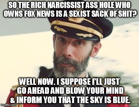 Captain Obvious | SO THE RICH NARCISSIST ASS HOLE WHO OWNS FOX NEWS IS A SEXIST SACK OF SHIT? WELL NOW. I SUPPOSE I'LL JUST GO AHEAD AND BLOW YOUR MIND & INFO | image tagged in captain obvious,fox news,sexism,social justice warrior,activism | made w/ Imgflip meme maker