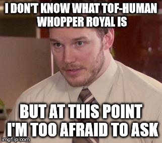 Afraid To Ask Andy (Closeup) Meme | I DON'T KNOW WHAT TOF-HUMAN WHOPPER ROYAL IS BUT AT THIS POINT I'M TOO AFRAID TO ASK | image tagged in memes,afraid to ask andy closeup | made w/ Imgflip meme maker