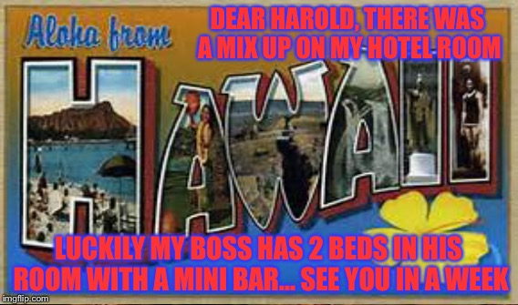 DEAR HAROLD, THERE WAS A MIX UP ON MY HOTEL ROOM LUCKILY MY BOSS HAS 2 BEDS IN HIS ROOM WITH A MINI BAR... SEE YOU IN A WEEK | made w/ Imgflip meme maker