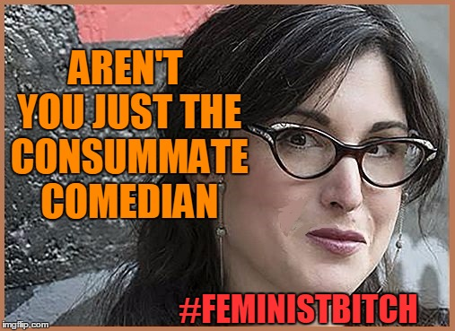 feminist Zeisler | AREN'T YOU JUST THE CONSUMMATE COMEDIAN #FEMINISTB**CH | image tagged in feminist zeisler | made w/ Imgflip meme maker