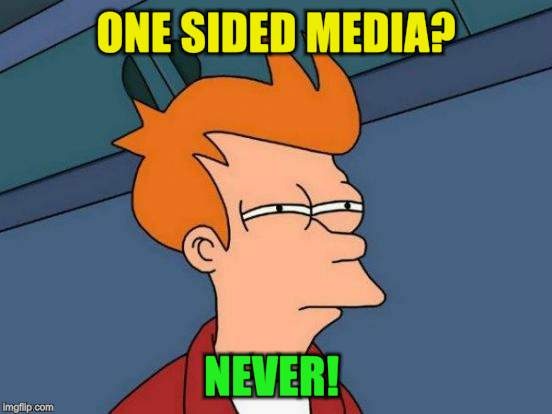 Futurama Fry Meme | ONE SIDED MEDIA? NEVER! | image tagged in memes,futurama fry | made w/ Imgflip meme maker