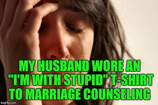 "First World Problems Meme | MY HUSBAND WORE AN ""I'M WITH STUPID"" T-SHIRT TO MARRIAGE COUNSELING 