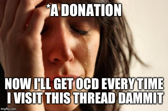 First World Problems Meme | *A DONATION NOW I'LL GET OCD EVERY TIME I VISIT THIS THREAD DAMMIT | image tagged in memes,first world problems | made w/ Imgflip meme maker