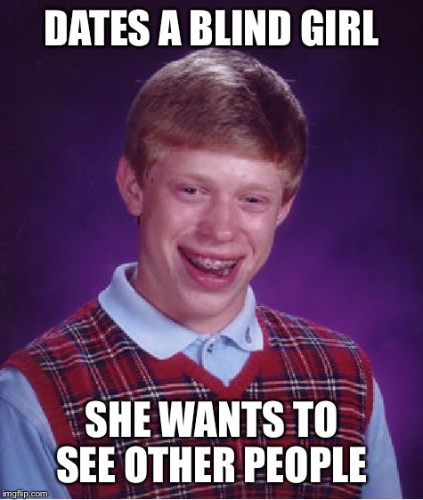 Bad Luck Brian Meme | DATES A BLIND GIRL SHE WANTS TO SEE OTHER PEOPLE | image tagged in memes,bad luck brian | made w/ Imgflip meme maker