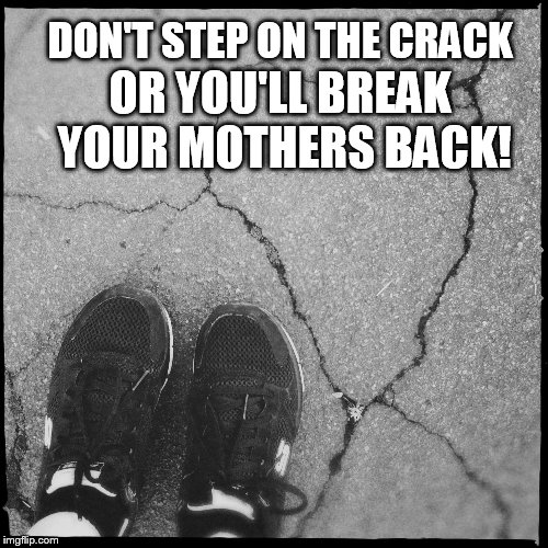 DON'T STEP ON THE CRACK OR YOU'LL BREAK YOUR MOTHERS BACK! | made w/ Imgflip meme maker
