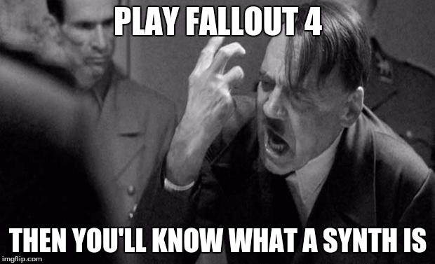 PLAY FALLOUT 4 THEN YOU'LL KNOW WHAT A SYNTH IS | made w/ Imgflip meme maker