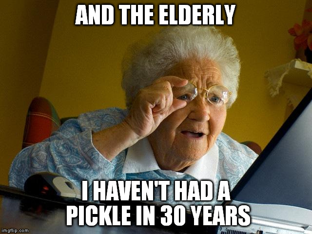 Grandma Finds The Internet Meme | AND THE ELDERLY I HAVEN'T HAD A PICKLE IN 30 YEARS | image tagged in memes,grandma finds the internet | made w/ Imgflip meme maker