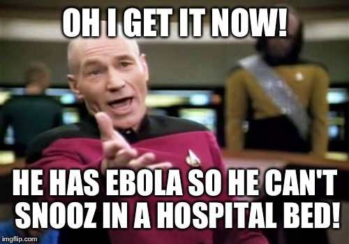 Picard Wtf Meme | OH I GET IT NOW! HE HAS EBOLA SO HE CAN'T SNOOZ IN A HOSPITAL BED! | image tagged in memes,picard wtf | made w/ Imgflip meme maker