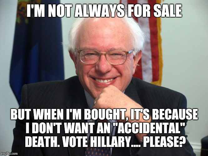 "Vote Bernie Sanders |  I'M NOT ALWAYS FOR SALE; BUT WHEN I'M BOUGHT, IT'S BECAUSE I DON'T WANT AN ""ACCIDENTAL"" DEATH. VOTE HILLARY.... PLEASE? 