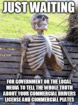 DMV drivers license lies |  JUST WAITING; FOR GOVERNMENT OR THE LOCAL MEDIA TO TELL THE WHOLE TRUTH ABOUT YOUR COMMERCIAL DRIVERS LICENSE AND COMMERCIAL PLATES | image tagged in memes,waiting skeleton,dmv,drivers license | made w/ Imgflip meme maker