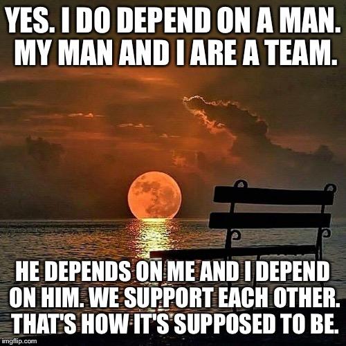 Romantic sunset | YES. I DO DEPEND ON A MAN. MY MAN AND I ARE A TEAM. HE DEPENDS ON ME AND I DEPEND ON HIM. WE SUPPORT EACH OTHER. THAT'S HOW IT'S SUPPOSED TO | image tagged in romantic sunset | made w/ Imgflip meme maker