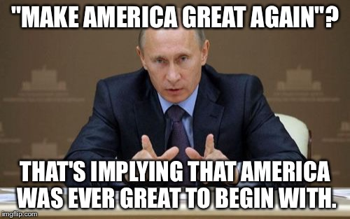"NOTE: This isn't my actual opinion, it's just something I think Putin would say. |  ""MAKE AMERICA GREAT AGAIN""? THAT'S IMPLYING THAT AMERICA WAS EVER GREAT TO BEGIN WITH. 
