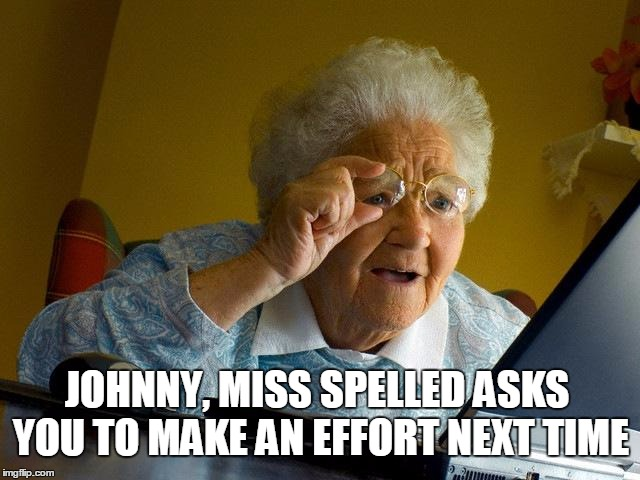 Grandma Finds The Internet Meme | JOHNNY, MISS SPELLED ASKS YOU TO MAKE AN EFFORT NEXT TIME | image tagged in memes,grandma finds the internet | made w/ Imgflip meme maker