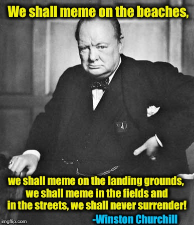 ImgFlip's Greatest Statesman and Supporter........ |  We shall meme on the beaches, we shall meme on the landing grounds, we shall meme in the fields and in the streets, we shall never surrender! -Winston Churchill | image tagged in winston churchill,memes,evilmandoevil,funny | made w/ Imgflip meme maker