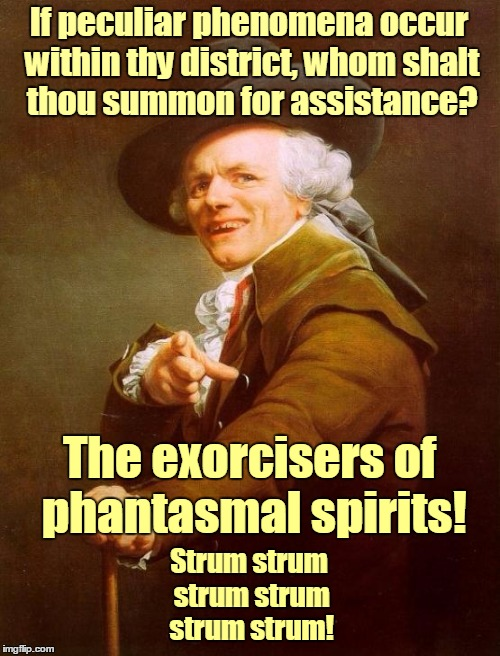 Basically a copy of a meme I saw, with slight changes, to tie in with the movie coming out. Enjoy! | If peculiar phenomena occur within thy district, whom shalt thou summon for assistance? Strum strum strum strum strum strum! The exorcisers  | image tagged in memes,joseph ducreux,movies,ghostbusters,music,ghostbusters 2016 | made w/ Imgflip meme maker