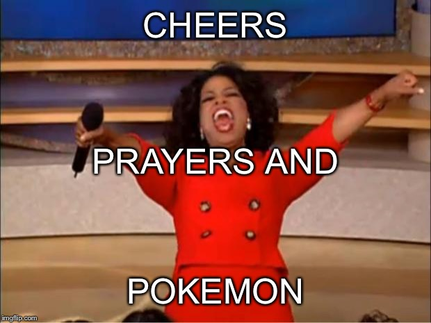 Oprah You Get A Meme | CHEERS POKEMON PRAYERS AND | image tagged in memes,oprah you get a | made w/ Imgflip meme maker