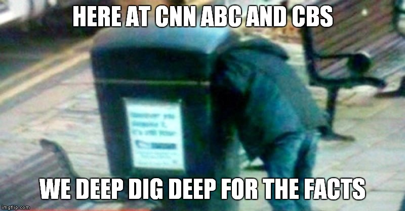 HERE AT CNN ABC AND CBS WE DEEP DIG DEEP FOR THE FACTS | made w/ Imgflip meme maker