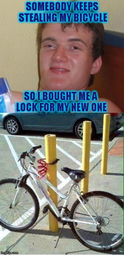 10 Guy | SOMEBODY KEEPS STEALING MY BICYCLE SO I BOUGHT ME A LOCK FOR MY NEW ONE | image tagged in memes,10 guy,custom template | made w/ Imgflip meme maker