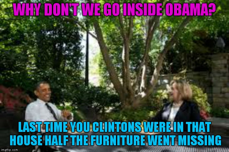 WHY DON'T WE GO INSIDE OBAMA? LAST TIME YOU CLINTONS WERE IN THAT HOUSE HALF THE FURNITURE WENT MISSING | made w/ Imgflip meme maker