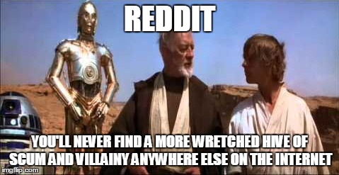 REDDIT YOU'LL NEVER FIND A MORE WRETCHED HIVE OF SCUM AND VILLAINY ANYWHERE ELSE ON THE INTERNET | made w/ Imgflip meme maker