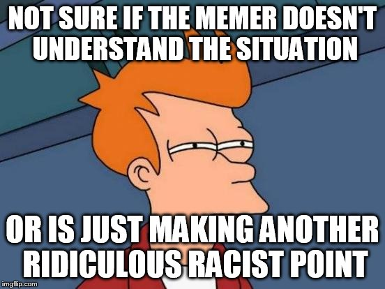 Futurama Fry Meme | NOT SURE IF THE MEMER DOESN'T UNDERSTAND THE SITUATION OR IS JUST MAKING ANOTHER RIDICULOUS RACIST POINT | image tagged in memes,futurama fry | made w/ Imgflip meme maker