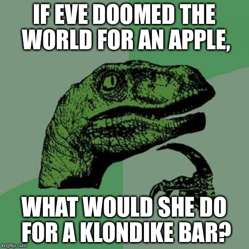 Philosoraptor Meme | IF EVE DOOMED THE WORLD FOR AN APPLE, WHAT WOULD SHE DO FOR A KLONDIKE BAR? | image tagged in memes,philosoraptor | made w/ Imgflip meme maker