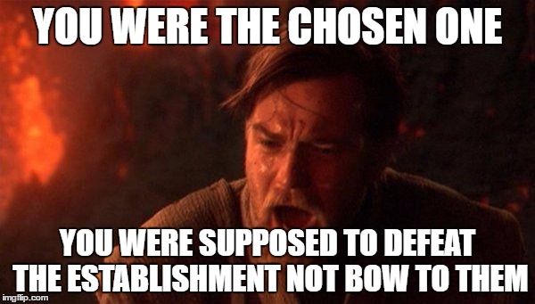 You Were The Chosen One (Star Wars) |  YOU WERE THE CHOSEN ONE; YOU WERE SUPPOSED TO DEFEAT THE ESTABLISHMENT NOT BOW TO THEM | image tagged in memes,you were the chosen one star wars,AdviceAnimals | made w/ Imgflip meme maker