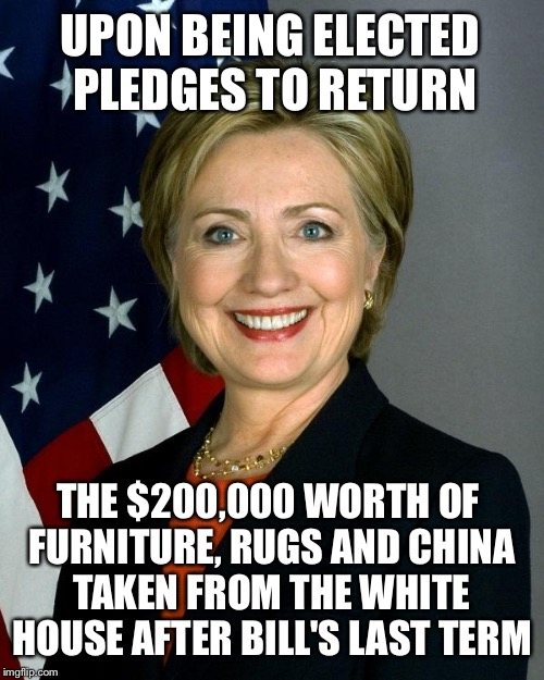 The Taxpayers will have that going for them if she wins |  UPON BEING ELECTED PLEDGES TO RETURN; THE $200,000 WORTH OF FURNITURE, RUGS AND CHINA TAKEN FROM THE WHITE HOUSE AFTER BILL'S LAST TERM | image tagged in hillaryclinton,memes,election 2016,hillary,scandal | made w/ Imgflip meme maker