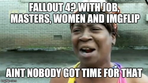 Aint Nobody Got Time For That Meme | FALLOUT 4? WITH JOB, MASTERS, WOMEN AND IMGFLIP AINT NOBODY GOT TIME FOR THAT | image tagged in memes,aint nobody got time for that | made w/ Imgflip meme maker