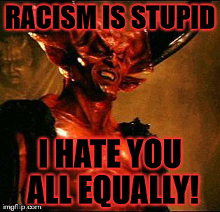Be alert and of sober mind. Your enemy the devil prowls around like a roaring lion looking for someone to devour.  |  RACISM IS STUPID; I HATE YOU ALL EQUALLY! | image tagged in satan,racism,kkk,black lives matter,obama,donald trump | made w/ Imgflip meme maker