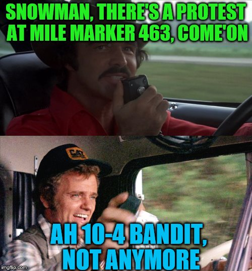 SNOWMAN, THERE'S A PROTEST AT MILE MARKER 463, COME'ON AH 10-4 BANDIT, NOT ANYMORE | made w/ Imgflip meme maker