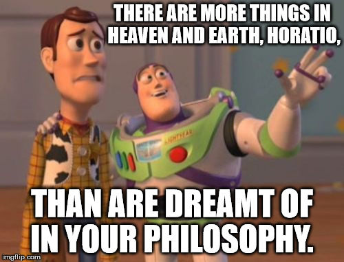 X, X Everywhere Meme | THERE ARE MORE THINGS IN HEAVEN AND EARTH, HORATIO, THAN ARE DREAMT OF IN YOUR PHILOSOPHY. | image tagged in memes,philosophy,x x everywhere | made w/ Imgflip meme maker