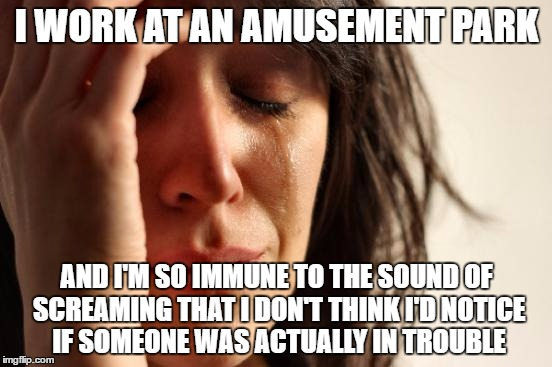 First World Problems Meme | I WORK AT AN AMUSEMENT PARK AND I'M SO IMMUNE TO THE SOUND OF SCREAMING THAT I DON'T THINK I'D NOTICE IF SOMEONE WAS ACTUALLY IN TROUBLE | image tagged in memes,first world problems | made w/ Imgflip meme maker