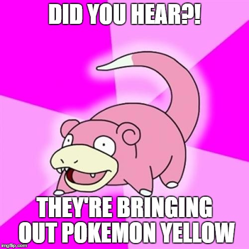 Slowpoke Meme |  DID YOU HEAR?! THEY'RE BRINGING OUT POKEMON YELLOW | image tagged in memes,slowpoke | made w/ Imgflip meme maker