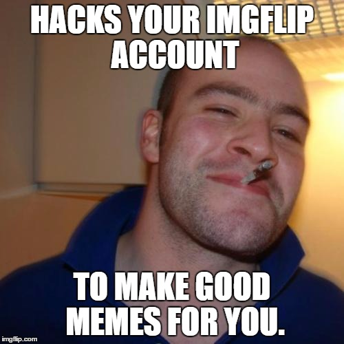 Good Guy Greg Meme | HACKS YOUR IMGFLIP ACCOUNT TO MAKE GOOD MEMES FOR YOU. | image tagged in memes,good guy greg | made w/ Imgflip meme maker