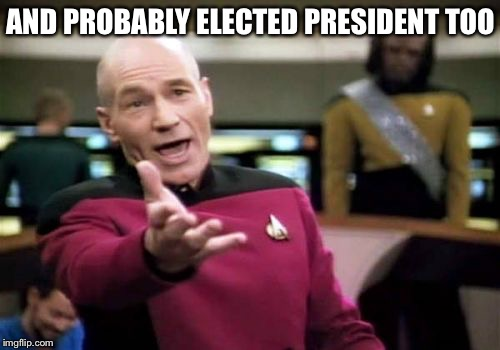 Picard Wtf Meme | AND PROBABLY ELECTED PRESIDENT TOO | image tagged in memes,picard wtf | made w/ Imgflip meme maker
