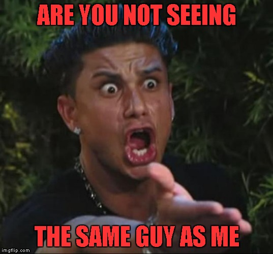 ARE YOU NOT SEEING THE SAME GUY AS ME | made w/ Imgflip meme maker