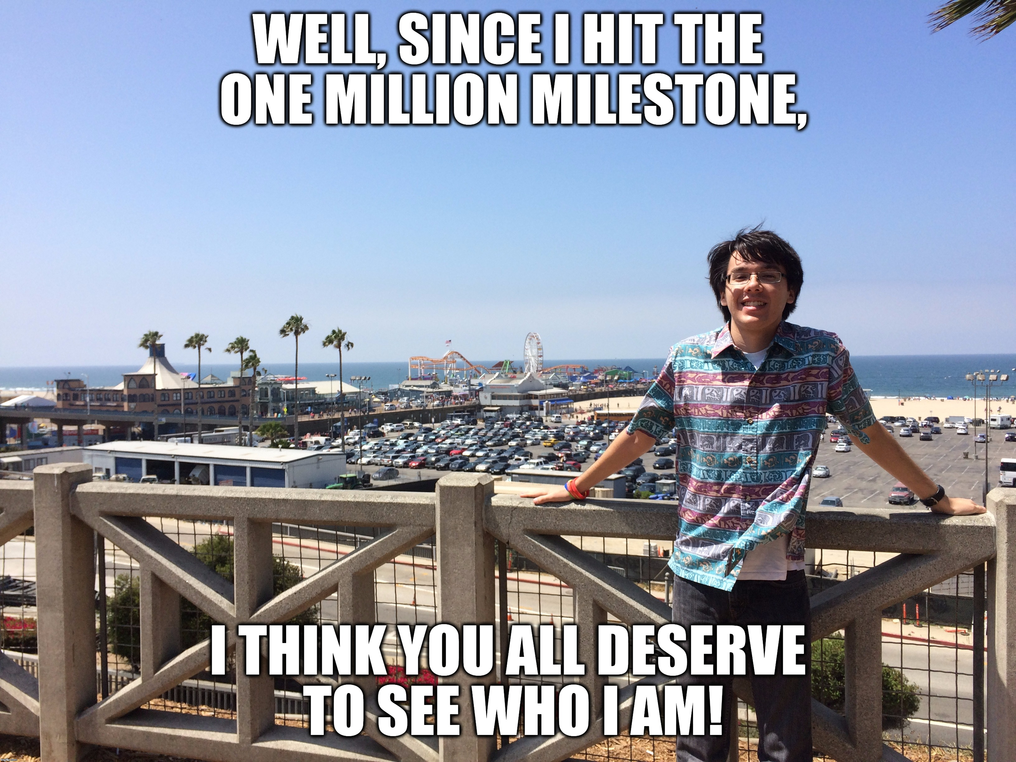 The Moment You All Been Waiting For!  | WELL, SINCE I HIT THE ONE MILLION MILESTONE, I THINK YOU ALL DESERVE TO SEE WHO I AM! | image tagged in memes,juicydeath1025,santa monica,beach,one million points,thank you | made w/ Imgflip meme maker