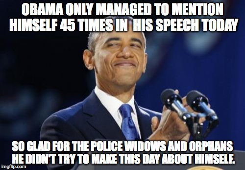 2nd Term Obama Meme |  OBAMA ONLY MANAGED TO MENTION HIMSELF 45 TIMES IN  HIS SPEECH TODAY; SO GLAD FOR THE POLICE WIDOWS AND ORPHANS HE DIDN'T TRY TO MAKE THIS DAY ABOUT HIMSELF. | image tagged in memes,2nd term obama | made w/ Imgflip meme maker