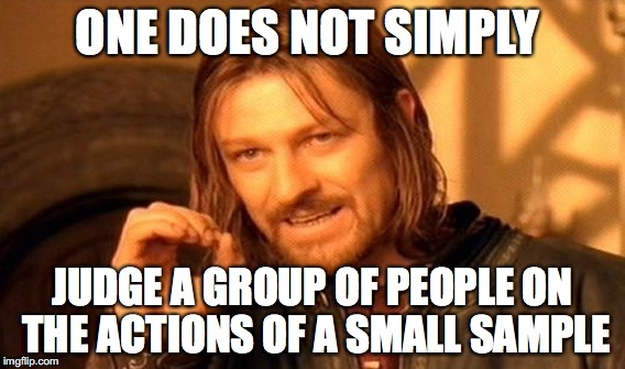 One Does Not Simply Meme | ONE DOES NOT SIMPLY JUDGE A GROUP OF PEOPLE ON THE ACTIONS OF A SMALL SAMPLE | image tagged in memes,one does not simply | made w/ Imgflip meme maker