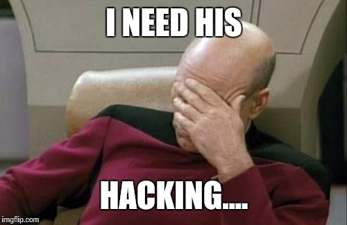 Captain Picard Facepalm Meme | I NEED HIS HACKING.... | image tagged in memes,captain picard facepalm | made w/ Imgflip meme maker