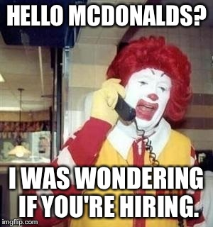 HELLO MCDONALDS? I WAS WONDERING IF YOU'RE HIRING. | made w/ Imgflip meme maker