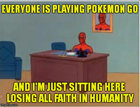 Imagine all the people | EVERYONE IS PLAYING POKEMON GO AND I'M JUST SITTING HERE LOSING ALL FAITH IN HUMANITY | image tagged in memes,funny,spiderman,pokemon,doomed | made w/ Imgflip meme maker