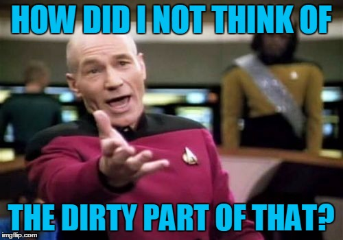 Picard Wtf Meme | HOW DID I NOT THINK OF THE DIRTY PART OF THAT? | image tagged in memes,picard wtf | made w/ Imgflip meme maker