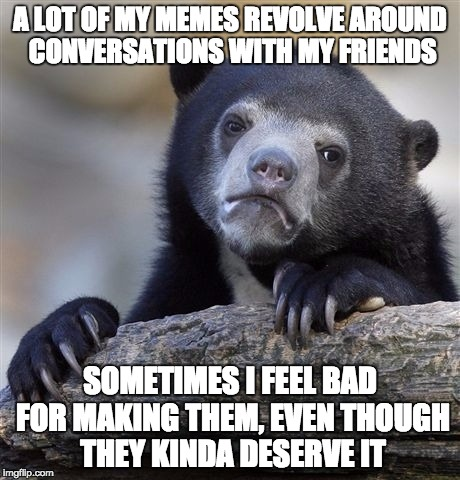 Sorry, not sorry! |  A LOT OF MY MEMES REVOLVE AROUND CONVERSATIONS WITH MY FRIENDS; SOMETIMES I FEEL BAD FOR MAKING THEM, EVEN THOUGH THEY KINDA DESERVE IT | image tagged in memes,confession bear,sorry,friends,stupid,meme | made w/ Imgflip meme maker