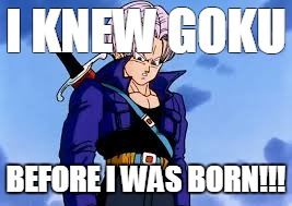 Wtf, Trunks? | I KNEW GOKU BEFORE I WAS BORN!!! | image tagged in trunks,dragon ball,dragon ball z,goku | made w/ Imgflip meme maker