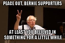 Peace Out Bernie | PEACE OUT, BERNIE SUPPORTERS AT LEAST YOU BELIEVED IN SOMETHING FOR A LITTLE WHILE | image tagged in bernie,sanders,feel the bern,bernie endorse hillary,peace out | made w/ Imgflip meme maker