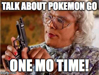 Madea One mo Time | TALK ABOUT POKEMON GO ONE MO TIME! | image tagged in madea one mo time | made w/ Imgflip meme maker
